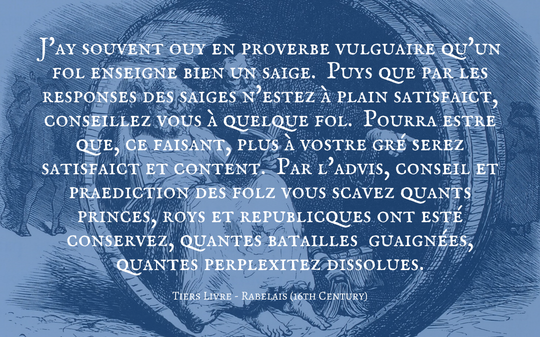 Quotation: Rabelais, Le Tiers Livre, in Oeuvres Complètes, vol. 1, p. 558; The Works of Rabelais, trans. by Sir Thomas Urquhart and Peter le Motteux, 2nd edn (London: Bodley Head, 1933), vol. 2, p. 130.